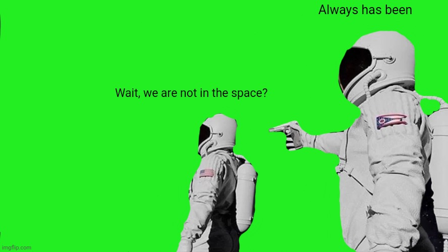 Always Has Been |  Always has been; Wait, we are not in the space? | image tagged in memes,always has been | made w/ Imgflip meme maker