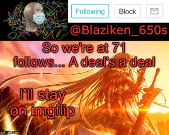 Everyone's luck on imgflip amuses me and since you're trying. I'll stay |  So we're at 71 follows... A deal's a deal; I'll stay on imgflip | image tagged in blaziken_650s announcement v2 | made w/ Imgflip meme maker