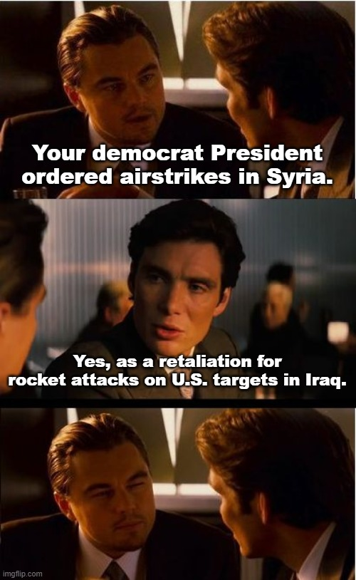 Sometimes Partisanship is Out of Place |  Your democrat President ordered airstrikes in Syria. Yes, as a retaliation for rocket attacks on U.S. targets in Iraq. | image tagged in memes,politics,national security,truth | made w/ Imgflip meme maker