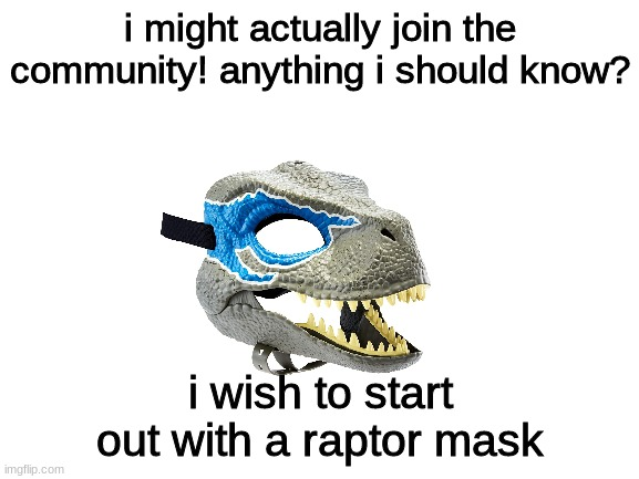 Blank White Template |  i might actually join the community! anything i should know? i wish to start out with a raptor mask | image tagged in furry | made w/ Imgflip meme maker
