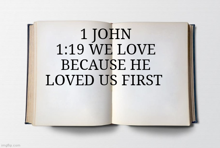 Blank Bible |  1 JOHN 1:19 WE LOVE BECAUSE HE LOVED US FIRST | image tagged in blank bible | made w/ Imgflip meme maker