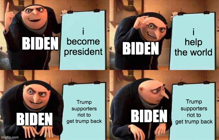Gru's Plan |  i become president; i help the world; BIDEN; BIDEN; Trump supporters riot to get trump back; Trump supporters riot to get trump back; BIDEN; BIDEN | image tagged in memes,gru's plan | made w/ Imgflip meme maker