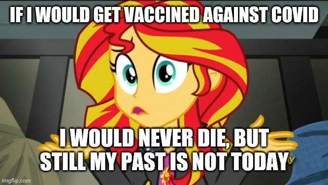 MLP Covid meme |  IF I WOULD GET VACCINED AGAINST COVID; I WOULD NEVER DIE, BUT STILL MY PAST IS NOT TODAY | image tagged in sunset shimmer,coronavirus,covid-19,vaccines,my little pony,memes | made w/ Imgflip meme maker