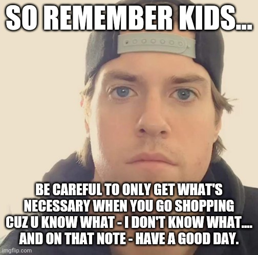 The L.A. Beast |  SO REMEMBER KIDS... BE CAREFUL TO ONLY GET WHAT'S NECESSARY WHEN YOU GO SHOPPING CUZ U KNOW WHAT - I DON'T KNOW WHAT.... AND ON THAT NOTE - HAVE A GOOD DAY. | image tagged in the l a beast,memes,shopping,words of wisdom,truth,so true memes | made w/ Imgflip meme maker