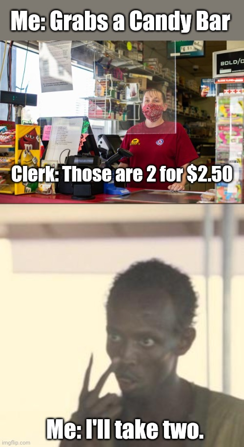 I am buying two now. |  Me: Grabs a Candy Bar; Clerk: Those are 2 for $2.50; Me: I'll take two. | image tagged in memes,look at me,candy | made w/ Imgflip meme maker