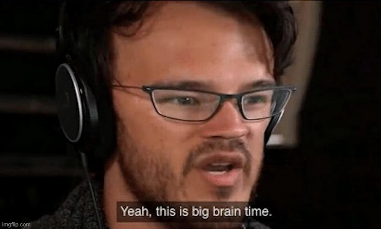 Big Brain Time | image tagged in big brain time | made w/ Imgflip meme maker