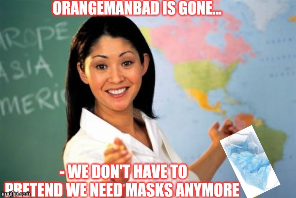 Did'nt you get the memo? |  ORANGEMANBAD IS GONE... - WE DON'T HAVE TO PRETEND WE NEED MASKS ANYMORE | image tagged in face mask,covidiots,liberal,madness,vote,trump | made w/ Imgflip meme maker
