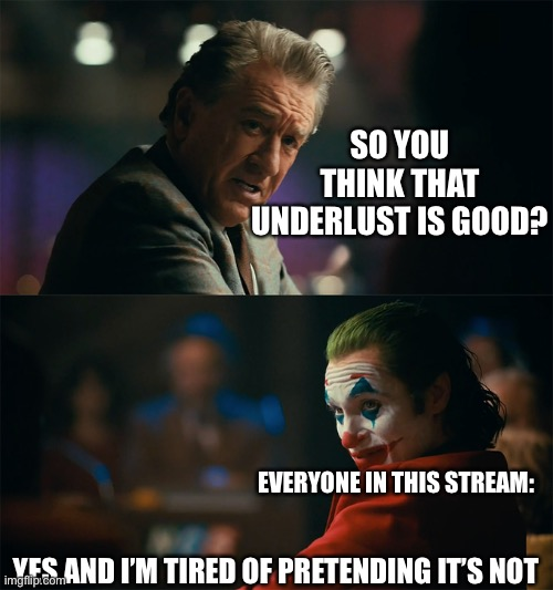 Correct, am I not? |  SO YOU THINK THAT UNDERLUST IS GOOD? EVERYONE IN THIS STREAM:; YES AND I'M TIRED OF PRETENDING IT'S NOT | image tagged in i'm tired of pretending it's not | made w/ Imgflip meme maker