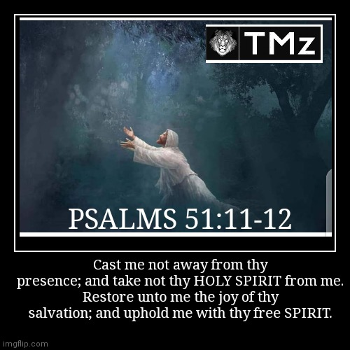 PSALMS 51:11-12 | Cast me not away from thy presence; and take not thy HOLY SPIRIT from me. Restore unto me the joy of thy salvation; and up | image tagged in funny,demotivationals | made w/ Imgflip demotivational maker
