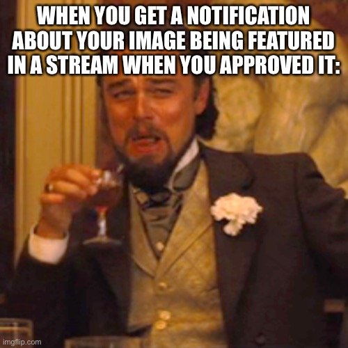 LOL |  WHEN YOU GET A NOTIFICATION ABOUT YOUR IMAGE BEING FEATURED IN A STREAM WHEN YOU APPROVED IT: | image tagged in memes,laughing leo,funny,streams,notifications | made w/ Imgflip meme maker
