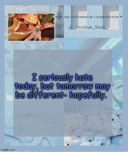 I seriously hate today, but tomorrow may be different- hopefully. | image tagged in novaa's temp 6 thank you milk dragon | made w/ Imgflip meme maker