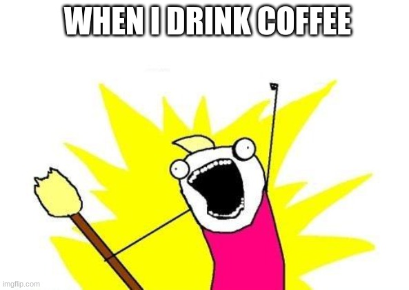 cofi |  WHEN I DRINK COFFEE | image tagged in memes,x all the y | made w/ Imgflip meme maker