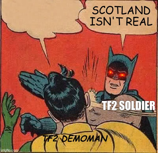only tf2 players will get it |  SCOTLAND ISN'T REAL; TF2 SOLDIER; TF2 DEMOMAN | image tagged in memes,batman slapping robin | made w/ Imgflip meme maker