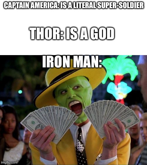 Money Money |  CAPTAIN AMERICA: IS A LITERAL SUPER-SOLDIER; THOR: IS A GOD; IRON MAN: | image tagged in memes,money money | made w/ Imgflip meme maker