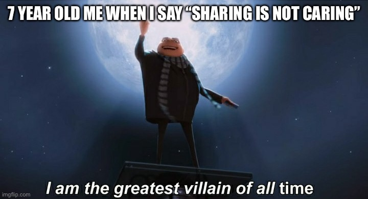 "These never get old |  7 YEAR OLD ME WHEN I SAY ""SHARING IS NOT CARING"" 