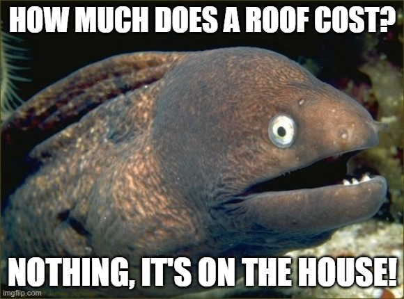 Bad Joke Eel Meme |  HOW MUCH DOES A ROOF COST? NOTHING, IT'S ON THE HOUSE! | image tagged in memes,bad joke eel,bad jokes,dad joke,houses,three stooges | made w/ Imgflip meme maker