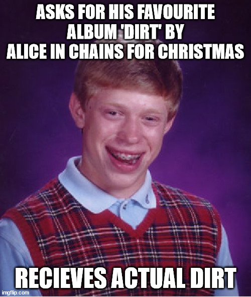 Wait, was it because he was good, or because he was bad...? I am confusion o.o |  ASKS FOR HIS FAVOURITE ALBUM 'DIRT' BY ALICE IN CHAINS FOR CHRISTMAS; RECIEVES ACTUAL DIRT | image tagged in memes,bad luck brian,album,dirt,alice,christmas | made w/ Imgflip meme maker