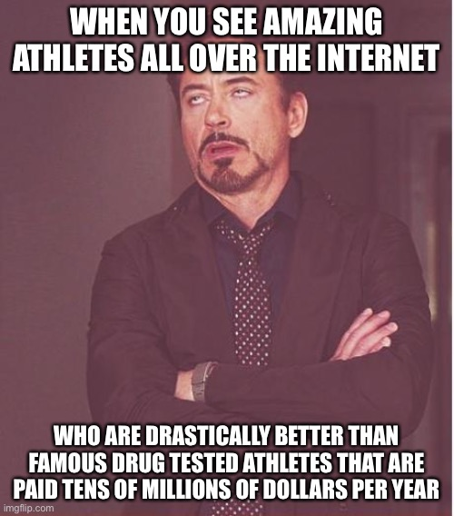 Face You Make Robert Downey Jr |  WHEN YOU SEE AMAZING ATHLETES ALL OVER THE INTERNET; WHO ARE DRASTICALLY BETTER THAN FAMOUS DRUG TESTED ATHLETES THAT ARE PAID TENS OF MILLIONS OF DOLLARS PER YEAR | image tagged in memes,face you make robert downey jr,performance,internet | made w/ Imgflip meme maker