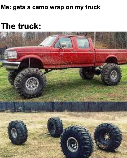 I'd do this |  Me: gets a camo wrap on my truck; The truck: | image tagged in truck,camo,paint | made w/ Imgflip meme maker