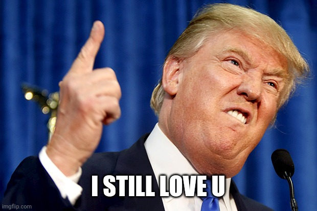 I STILL LOVE U | image tagged in donald trump | made w/ Imgflip meme maker