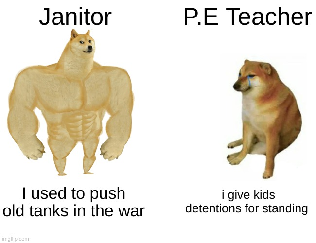 no really, we had a buff janitor and a old fricc for a PE Teacher |  Janitor; P.E Teacher; I used to push old tanks in the war; i give kids detentions for standing | image tagged in memes,buff doge vs cheems,school | made w/ Imgflip meme maker