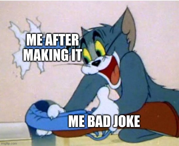 I make bad joke |  ME AFTER MAKING IT; ME BAD JOKE | image tagged in tom and jerry | made w/ Imgflip meme maker