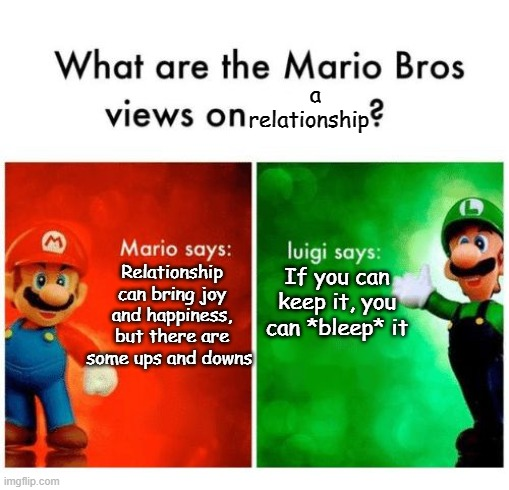 L U I G I |  a relationship; If you can keep it, you can *bleep* it; Relationship can bring joy and happiness, but there are some ups and downs | image tagged in mario says luigi says | made w/ Imgflip meme maker