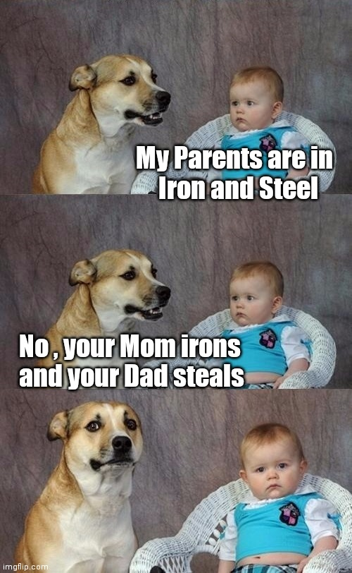 Lying to children |  My Parents are in   Iron and Steel; No , your Mom irons   and your Dad steals | image tagged in dad joke dog 2,work sucks,stealing,the secret ingredient is crime,iron man | made w/ Imgflip meme maker