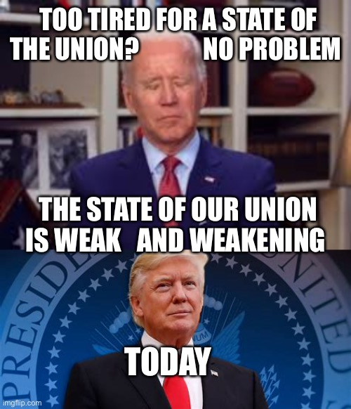 The state of our Union is weak! |  TOO TIRED FOR A STATE OF THE UNION?             NO PROBLEM; THE STATE OF OUR UNION IS WEAK   AND WEAKENING; TODAY | image tagged in sleepy joe,president trump,weak,democrats | made w/ Imgflip meme maker