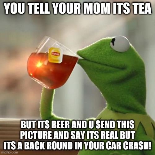 tea or beer |  YOU TELL YOUR MOM ITS TEA; BUT ITS BEER AND U SEND THIS PICTURE AND SAY ITS REAL BUT ITS A BACK ROUND IN YOUR CAR CRASH! | image tagged in memes,but that's none of my business,kermit the frog | made w/ Imgflip meme maker