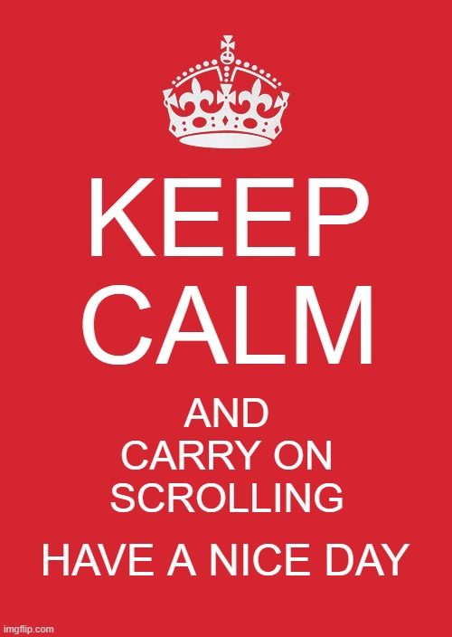 Go on |  KEEP CALM; AND CARRY ON SCROLLING; HAVE A NICE DAY | image tagged in memes,keep calm and carry on red,wholesome,have a nice day,ironic,funny memes | made w/ Imgflip meme maker