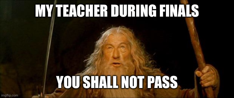 gandalf you shall not pass |  MY TEACHER DURING FINALS; YOU SHALL NOT PASS | image tagged in gandalf you shall not pass | made w/ Imgflip meme maker