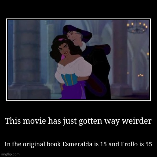 This movie has just gotten way weirder | In the original book Esmeralda is 15 and Frollo is 55 | image tagged in funny,demotivationals | made w/ Imgflip demotivational maker