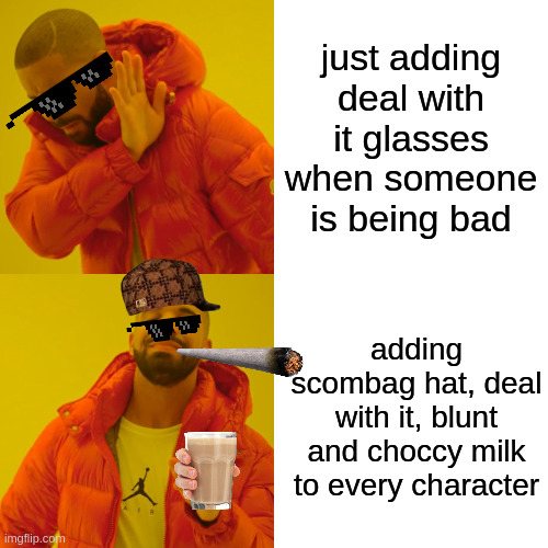 Good Memes Vs Bad |  just adding deal with it glasses when someone is being bad; adding scombag hat, deal with it, blunt and choccy milk to every character | image tagged in memes,drake hotline bling,funny,image,deal with it,scumbag | made w/ Imgflip meme maker
