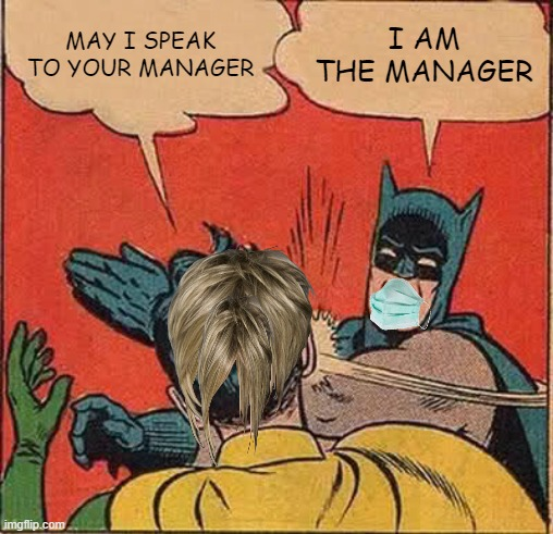 Batman Slapping Robin Meme |  MAY I SPEAK TO YOUR MANAGER; I AM THE MANAGER | image tagged in memes,batman slapping robin,karen | made w/ Imgflip meme maker