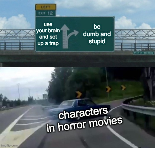 Left Exit 12 Off Ramp Meme |  use your brain and set up a trap; be dumb and stupid; characters in horror movies | image tagged in memes,left exit 12 off ramp | made w/ Imgflip meme maker