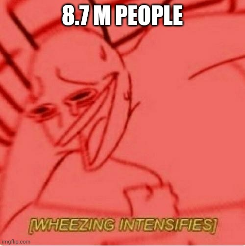 Wheeze | 8.7 M PEOPLE | image tagged in wheeze | made w/ Imgflip meme maker