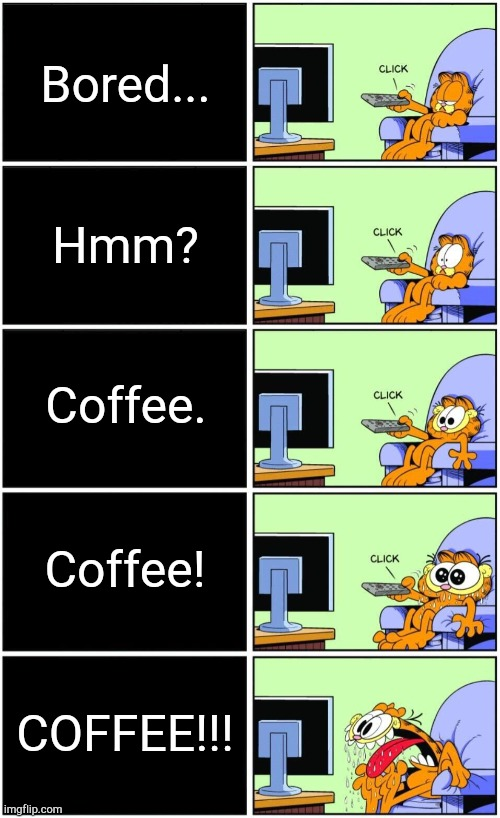 Garfield COFFEE reaction! |  Bored... Hmm? Coffee. Coffee! COFFEE!!! | image tagged in garfield reaction | made w/ Imgflip meme maker