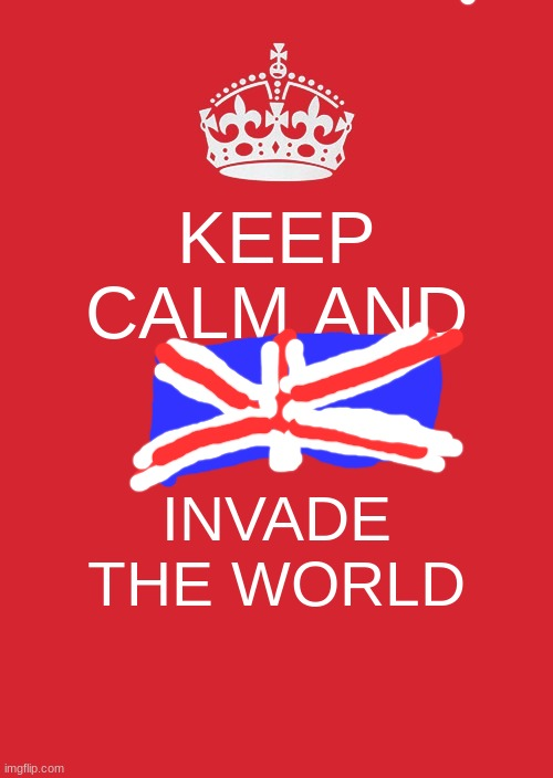 British empire motivation |  KEEP CALM AND; INVADE THE WORLD | image tagged in memes,keep calm and carry on red | made w/ Imgflip meme maker