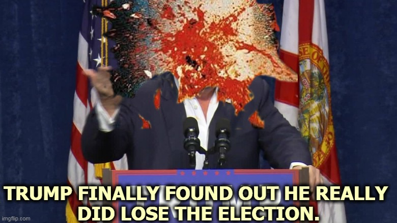 He can't handle the truth. |  TRUMP FINALLY FOUND OUT HE REALLY  DID LOSE THE ELECTION. | image tagged in trump's head exploded when he found out he really lost,trump,truth,head,explode,loser | made w/ Imgflip meme maker
