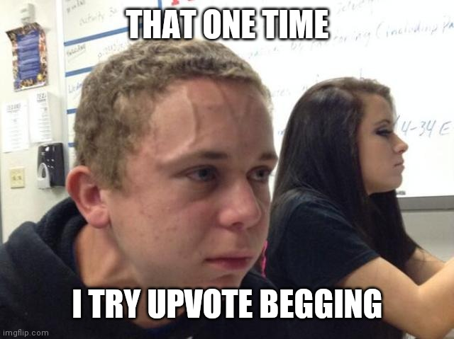 THAT ONE TIME I TRY UPVOTE BEGGING | image tagged in man with vein on forehead | made w/ Imgflip meme maker