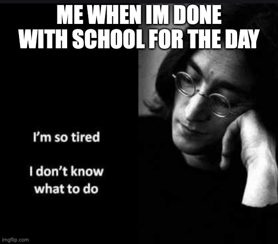 Ringo Starr look so much like me....jk lmao |  ME WHEN IM DONE WITH SCHOOL FOR THE DAY | image tagged in memes,good memes,funny memes,ringo starr,tired | made w/ Imgflip meme maker
