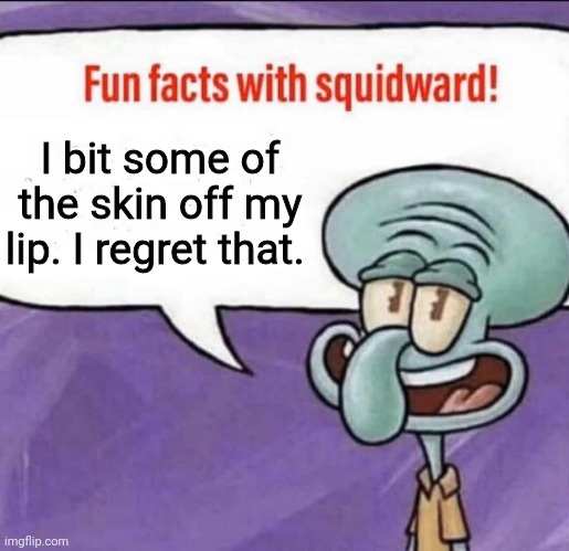 It still sorta hurts. Not even my first time either. |  I bit some of the skin off my lip. I regret that. | image tagged in fun facts with squidward | made w/ Imgflip meme maker