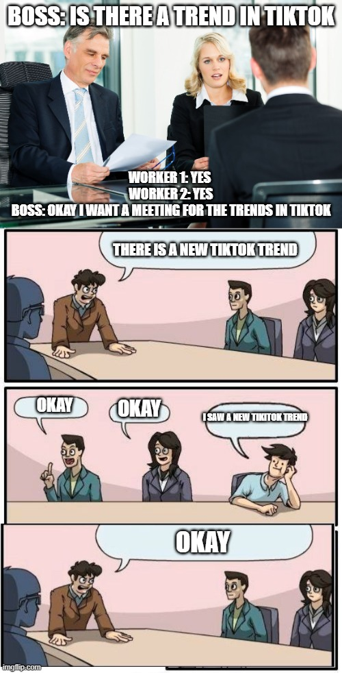 A NEW TIKTOK TRENDS |  BOSS: IS THERE A TREND IN TIKTOK; WORKER 1: YES  WORKER 2: YES BOSS: OKAY I WANT A MEETING FOR THE TRENDS IN TIKTOK; THERE IS A NEW TIKTOK TREND; OKAY; OKAY; I SAW A NEW TIKITOK TREND; OKAY | image tagged in job interview,memes,boardroom meeting suggestion,tiktok,trends | made w/ Imgflip meme maker