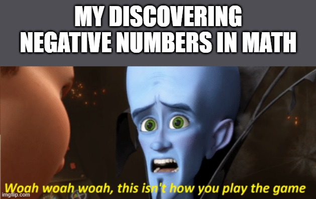 This isn't how you play the game |  MY DISCOVERING NEGATIVE NUMBERS IN MATH | image tagged in this isn't how you play the game,i'm 15 so don't try it,who reads these | made w/ Imgflip meme maker