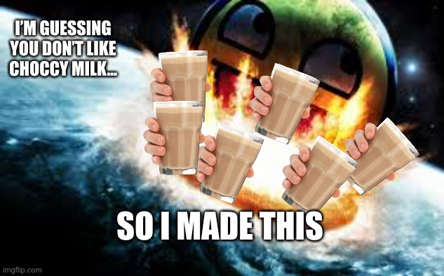 SO I MADE THIS I'M GUESSING YOU DON'T LIKE CHOCCY MILK... | image tagged in if awesome face destroyed earth | made w/ Imgflip meme maker