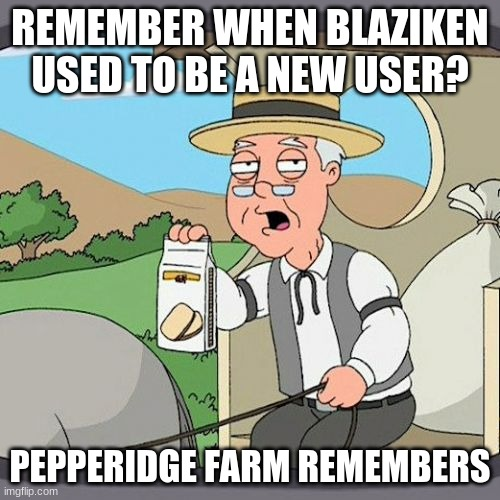 Pepperidge Farm Remembers |  REMEMBER WHEN BLAZIKEN USED TO BE A NEW USER? PEPPERIDGE FARM REMEMBERS | image tagged in memes,pepperidge farm remembers | made w/ Imgflip meme maker