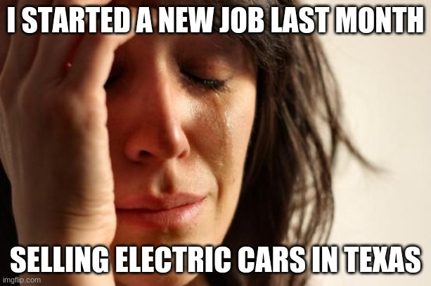 Que the mission impossible theme song |  I STARTED A NEW JOB LAST MONTH; SELLING ELECTRIC CARS IN TEXAS | image tagged in memes,first world problems,mission impossible,never going to happen,electric cars need power too,texas learned the hard way | made w/ Imgflip meme maker