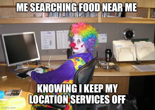 clown computer |  ME SEARCHING FOOD NEAR ME; KNOWING I KEEP MY LOCATION SERVICES OFF | image tagged in clown computer | made w/ Imgflip meme maker