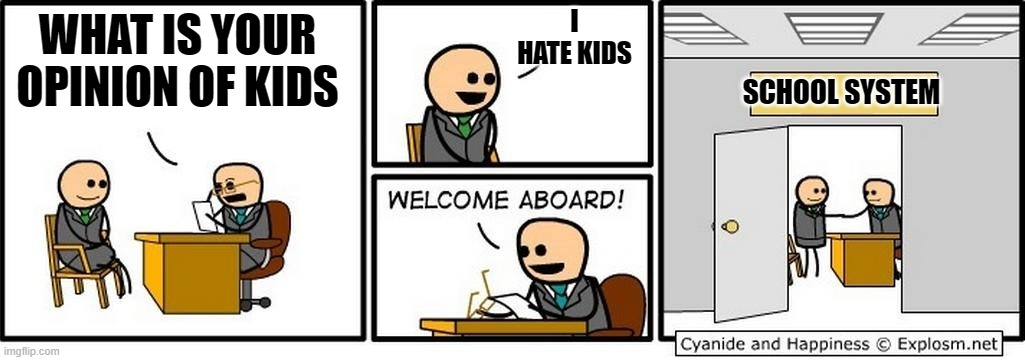 Job Interview |  I HATE KIDS; WHAT IS YOUR OPINION OF KIDS; SCHOOL SYSTEM | image tagged in job interview | made w/ Imgflip meme maker